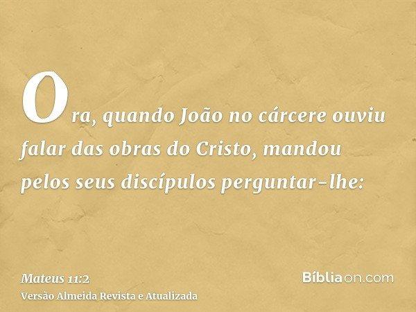 Ora, quando João no cárcere ouviu falar das obras do Cristo, mandou pelos seus discípulos perguntar-lhe: