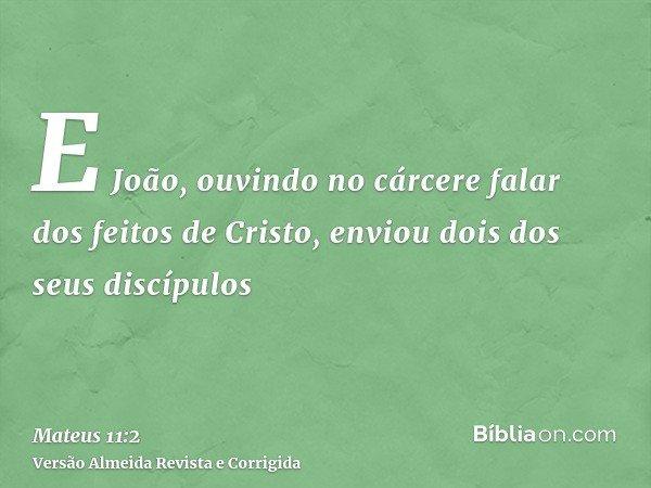 E João, ouvindo no cárcere falar dos feitos de Cristo, enviou dois dos seus discípulos