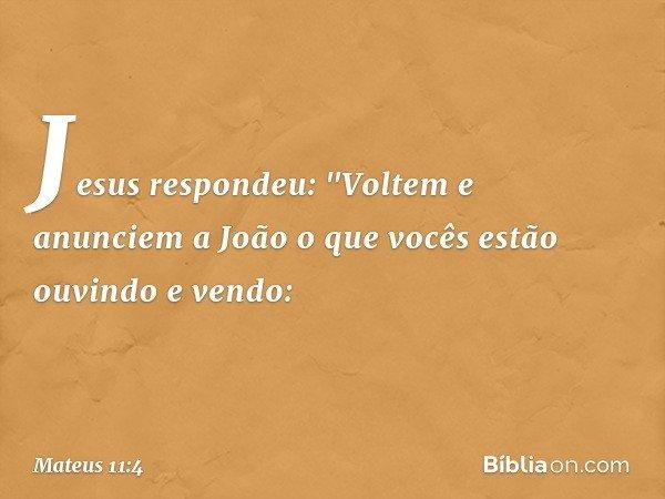 """Jesus respondeu: """"Voltem e anunciem a João o que vocês estão ouvindo e vendo: -- Mateus 11:4"""