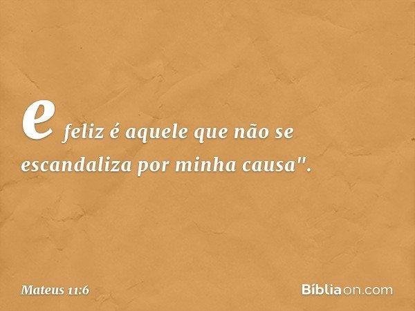 """e feliz é aquele que não se escandaliza por minha causa"""". -- Mateus 11:6"""