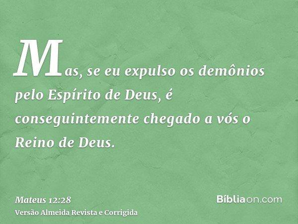 Mas, se eu expulso os demônios pelo Espírito de Deus, é conseguintemente chegado a vós o Reino de Deus.