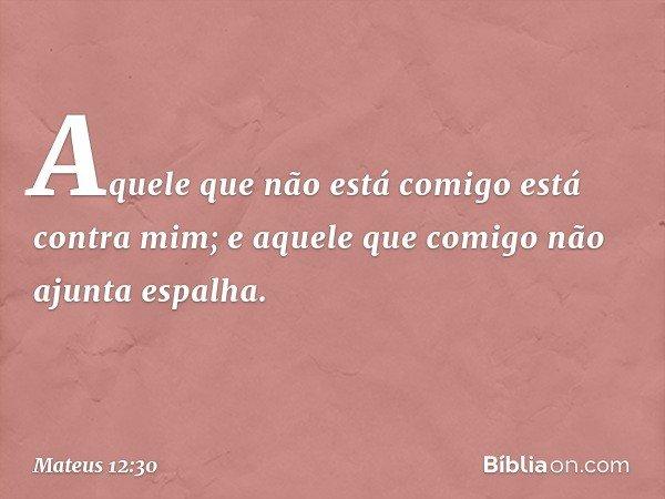 """""""Aquele que não está comigo está contra mim; e aquele que comigo não ajunta espalha. -- Mateus 12:30"""