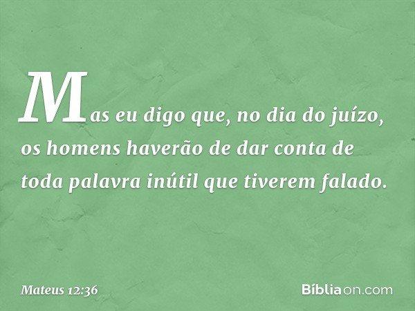 Mas eu digo que, no dia do juízo, os homens haverão de dar conta de toda palavra inútil que tiverem falado. -- Mateus 12:36