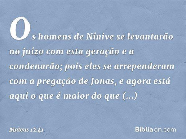 Os homens de Nínive se levantarão no juízo com esta geração e a condenarão; pois eles se arrependeram com a pregação de Jonas, e agora está aqui o que é maior d
