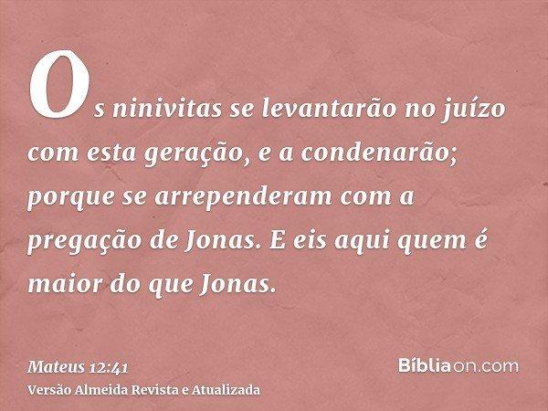 Os ninivitas se levantarão no juízo com esta geração, e a condenarão; porque se arrependeram com a pregação de Jonas. E eis aqui quem é maior do que Jonas.