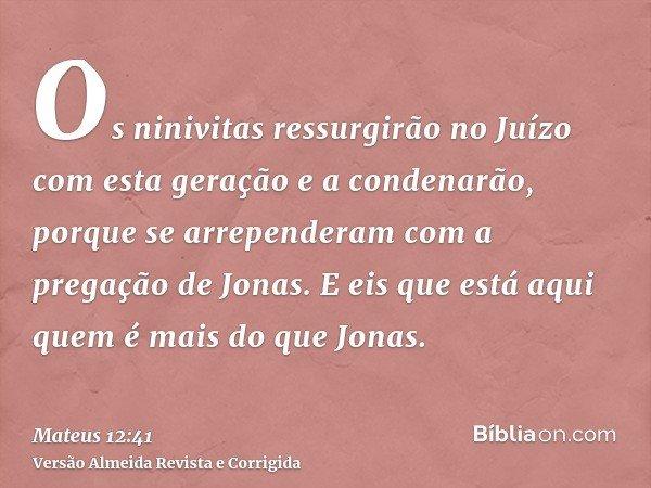 Os ninivitas ressurgirão no Juízo com esta geração e a condenarão, porque se arrependeram com a pregação de Jonas. E eis que está aqui quem é mais do que Jonas.