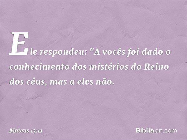 """Ele respondeu: """"A vocês foi dado o conhecimento dos mistérios do Reino dos céus, mas a eles não. -- Mateus 13:11"""