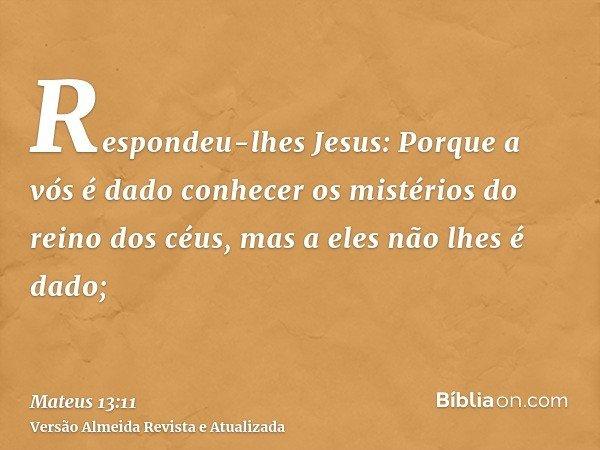 Respondeu-lhes Jesus: Porque a vós é dado conhecer os mistérios do reino dos céus, mas a eles não lhes é dado;