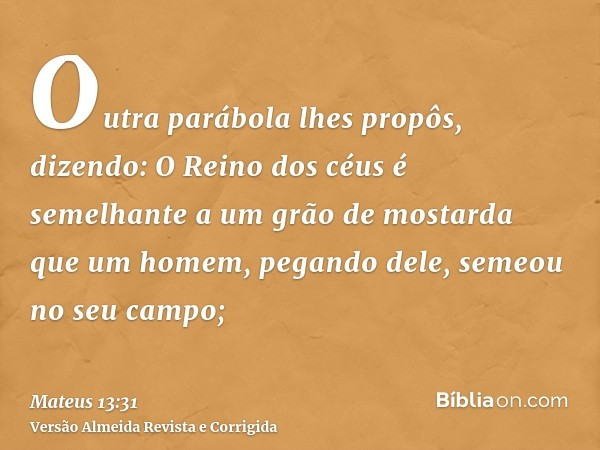 Outra parábola lhes propôs, dizendo: O Reino dos céus é semelhante a um grão de mostarda que um homem, pegando dele, semeou no seu campo;