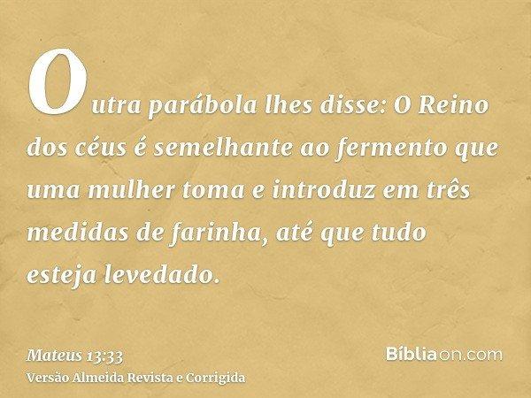 Outra parábola lhes disse: O Reino dos céus é semelhante ao fermento que uma mulher toma e introduz em três medidas de farinha, até que tudo esteja levedado.