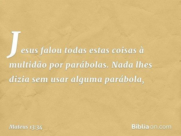 Jesus falou todas estas coisas à multidão por parábolas. Nada lhes dizia sem usar alguma parábola, -- Mateus 13:34