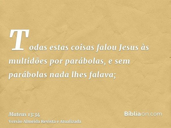 Todas estas coisas falou Jesus às multidões por parábolas, e sem parábolas nada lhes falava;