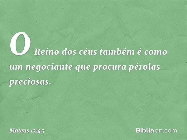 """""""O Reino dos céus também é como um negociante que procura pérolas preciosas. -- Mateus 13:45"""