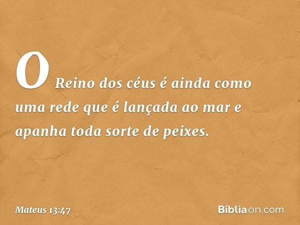 """""""O Reino dos céus é ainda como uma rede que é lançada ao mar e apanha toda sorte de peixes. -- Mateus 13:47"""