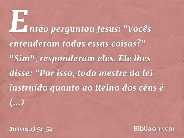 """Então perguntou Jesus: """"Vocês entenderam todas essas coisas?"""" """"Sim"""", responderam eles. Ele lhes disse: """"Por isso, todo mestre da lei instruído quanto ao Reino d"""