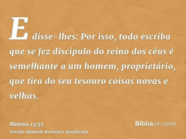 E disse-lhes: Por isso, todo escriba que se fez discípulo do reino dos céus é semelhante a um homem, proprietário, que tira do seu tesouro coisas novas e velhas