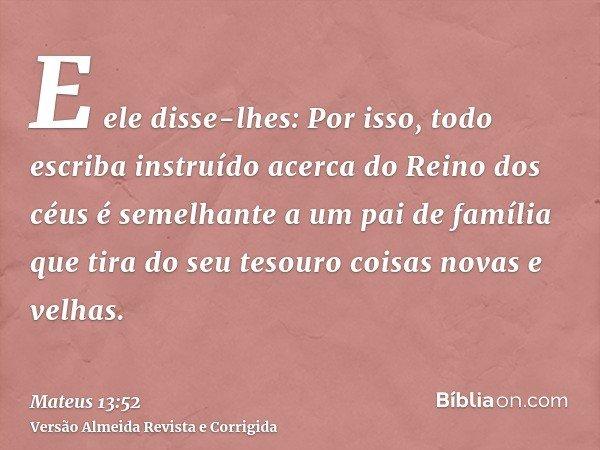 E ele disse-lhes: Por isso, todo escriba instruído acerca do Reino dos céus é semelhante a um pai de família que tira do seu tesouro coisas novas e velhas.