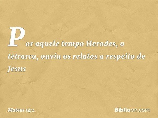 Por aquele tempo Herodes, o tetrarca, ouviu os relatos a respeito de Jesus -- Mateus 14:1