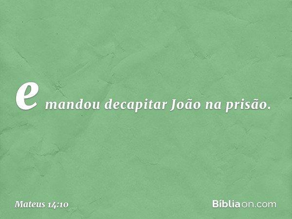 e mandou decapitar João na prisão. -- Mateus 14:10