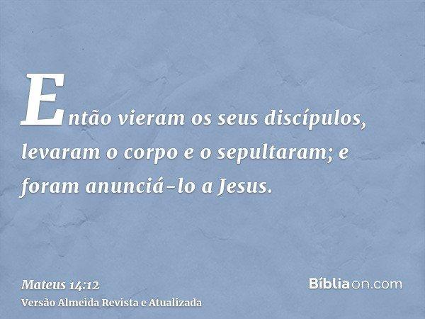 Então vieram os seus discípulos, levaram o corpo e o sepultaram; e foram anunciá-lo a Jesus.