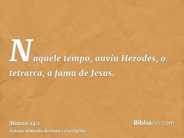 Naquele tempo, ouviu Herodes, o tetrarca, a fama de Jesus.