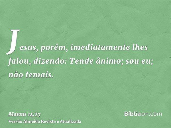 Jesus, porém, imediatamente lhes falou, dizendo: Tende ânimo; sou eu; não temais.