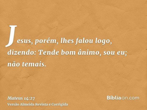 Jesus, porém, lhes falou logo, dizendo: Tende bom ânimo, sou eu; não temais.