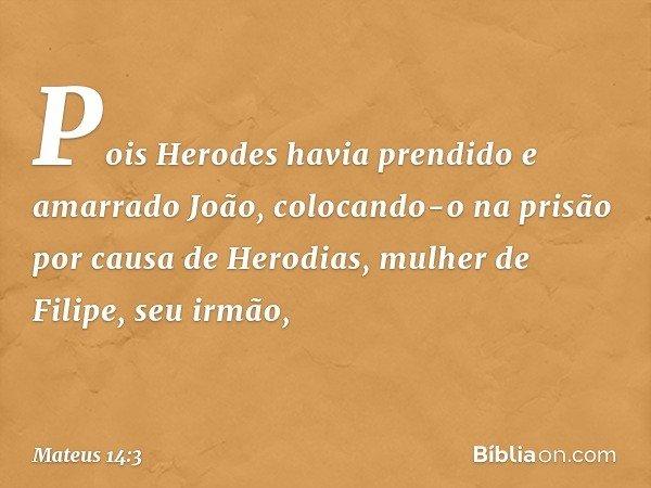 Pois Herodes havia prendido e amarrado João, colocando-o na prisão por causa de Herodias, mulher de Filipe, seu irmão, -- Mateus 14:3