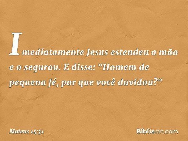 """Imediatamente Jesus estendeu a mão e o segurou. E disse: """"Homem de pequena fé, por que você duvidou?"""" -- Mateus 14:31"""