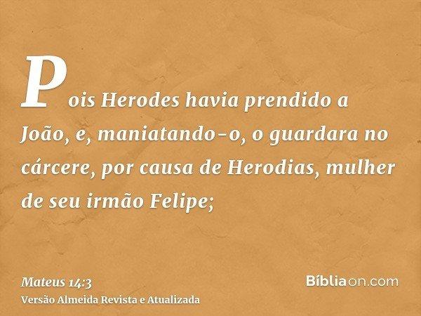 Pois Herodes havia prendido a João, e, maniatando-o, o guardara no cárcere, por causa de Herodias, mulher de seu irmão Felipe;