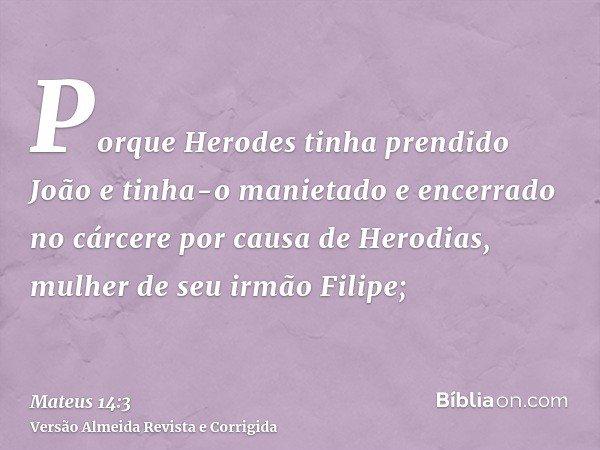 Porque Herodes tinha prendido João e tinha-o manietado e encerrado no cárcere por causa de Herodias, mulher de seu irmão Filipe;