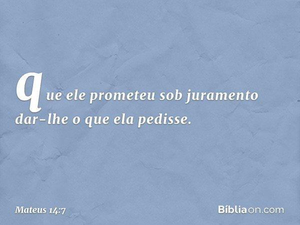 que ele prometeu sob juramento dar-lhe o que ela pedisse. -- Mateus 14:7