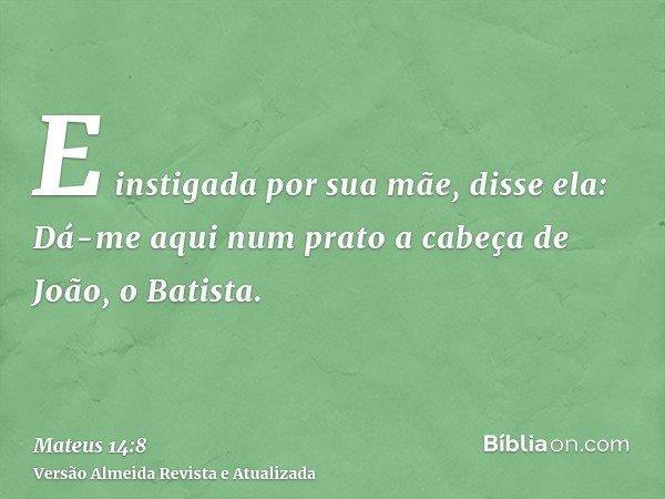 E instigada por sua mãe, disse ela: Dá-me aqui num prato a cabeça de João, o Batista.