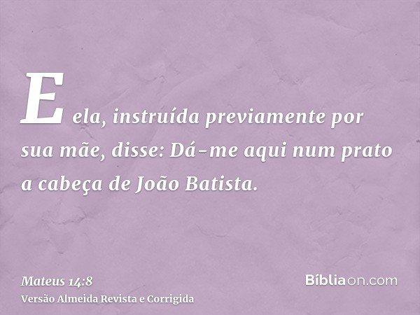 E ela, instruída previamente por sua mãe, disse: Dá-me aqui num prato a cabeça de João Batista.