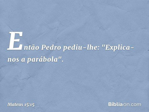 """Então Pedro pediu-lhe: """"Explica-nos a parábola"""". -- Mateus 15:15"""