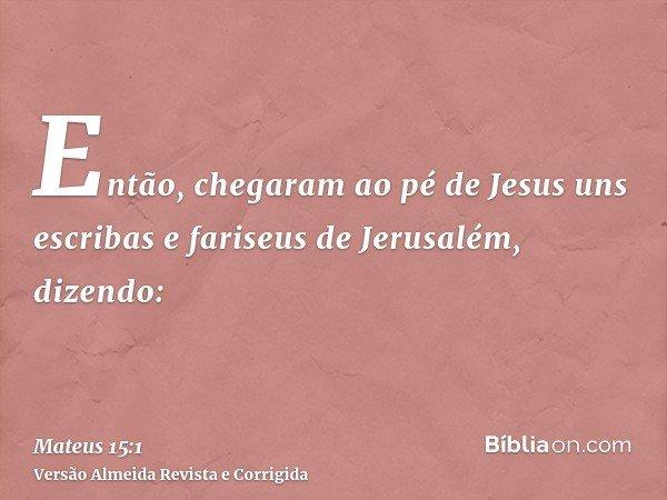 Então, chegaram ao pé de Jesus uns escribas e fariseus de Jerusalém, dizendo:
