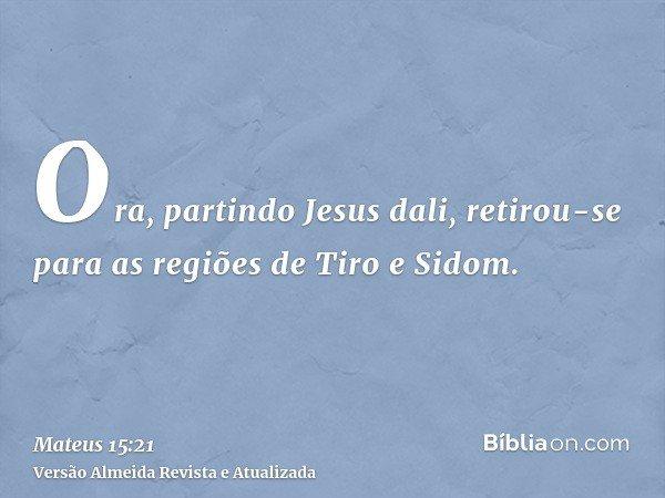 Ora, partindo Jesus dali, retirou-se para as regiões de Tiro e Sidom.