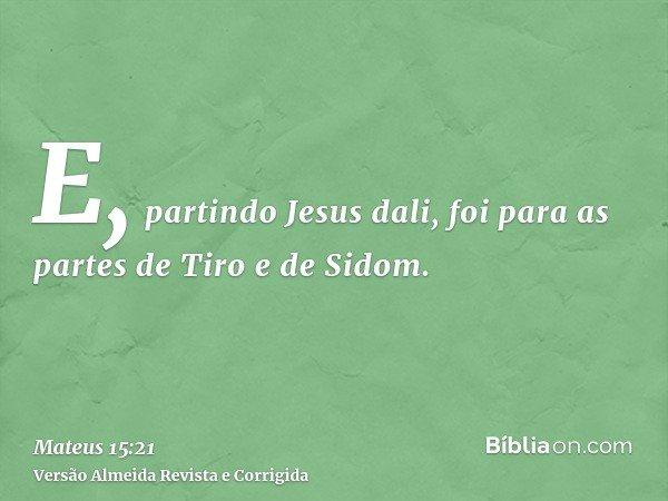 E, partindo Jesus dali, foi para as partes de Tiro e de Sidom.