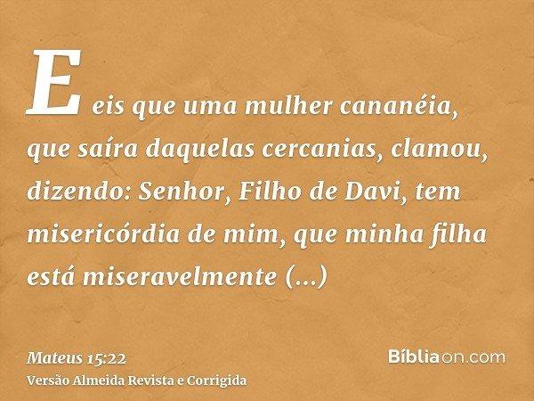 E eis que uma mulher cananéia, que saíra daquelas cercanias, clamou, dizendo: Senhor, Filho de Davi, tem misericórdia de mim, que minha filha está miseravelment