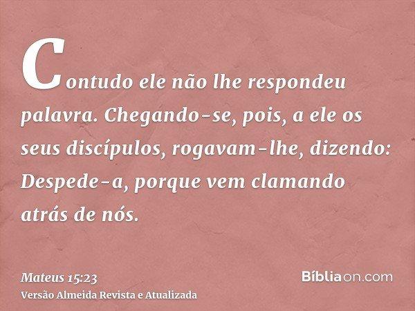 Contudo ele não lhe respondeu palavra. Chegando-se, pois, a ele os seus discípulos, rogavam-lhe, dizendo: Despede-a, porque vem clamando atrás de nós.