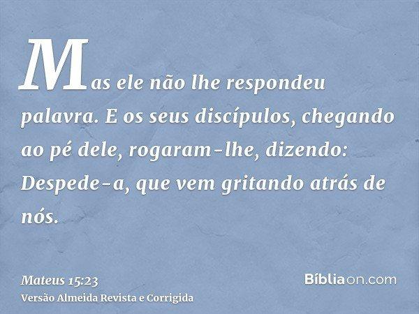 Mas ele não lhe respondeu palavra. E os seus discípulos, chegando ao pé dele, rogaram-lhe, dizendo: Despede-a, que vem gritando atrás de nós.