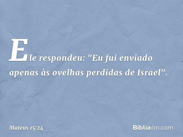 """Ele respondeu: """"Eu fui enviado apenas às ovelhas perdidas de Israel"""". -- Mateus 15:24"""