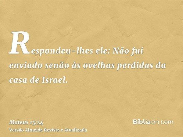 Respondeu-lhes ele: Não fui enviado senão às ovelhas perdidas da casa de Israel.