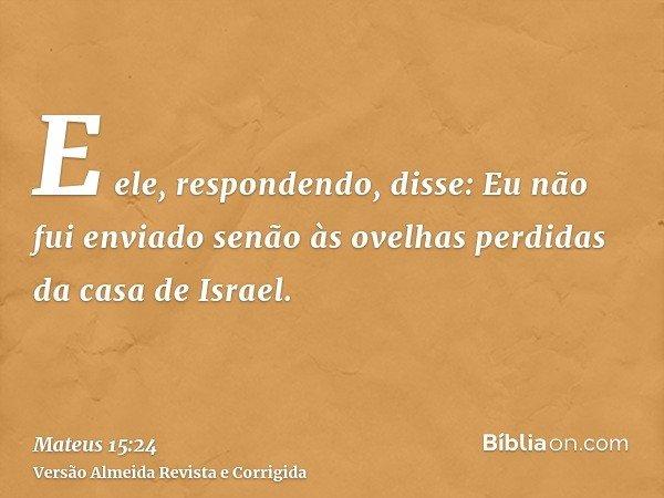 E ele, respondendo, disse: Eu não fui enviado senão às ovelhas perdidas da casa de Israel.