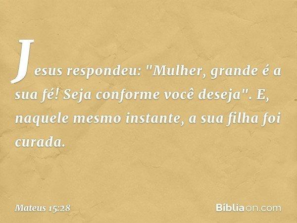 """Jesus respondeu: """"Mulher, grande é a sua fé! Seja conforme você deseja"""". E, naquele mesmo instante, a sua filha foi curada. -- Mateus 15:28"""