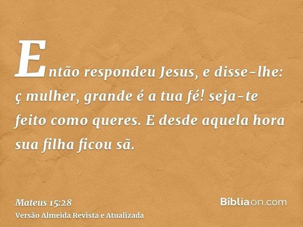 Então respondeu Jesus, e disse-lhe: ç mulher, grande é a tua fé! seja-te feito como queres. E desde aquela hora sua filha ficou sã.