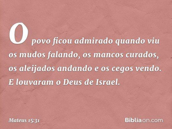 O povo ficou admirado quando viu os mudos falando, os mancos curados, os aleijados andando e os cegos vendo. E louvaram o Deus de Israel. -- Mateus 15:31