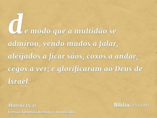 de modo que a multidão se admirou, vendo mudos a falar, aleijados a ficar sãos, coxos a andar, cegos a ver; e glorificaram ao Deus de Israel.