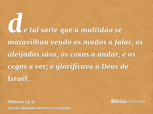 de tal sorte que a multidão se maravilhou vendo os mudos a falar, os aleijados sãos, os coxos a andar, e os cegos a ver; e glorificava o Deus de Israel.