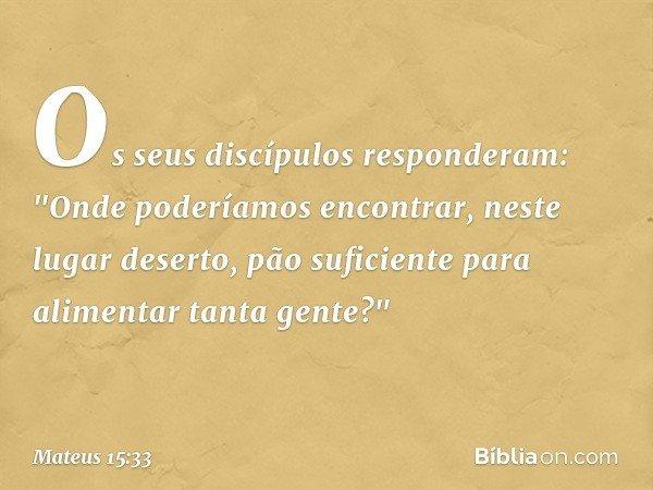 """Os seus discípulos responderam: """"Onde poderíamos encontrar, neste lugar deserto, pão suficiente para alimentar tanta gente?"""" -- Mateus 15:33"""